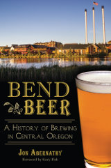 Bend Beer: A History of Brewing in Central Oregon (American Palate)